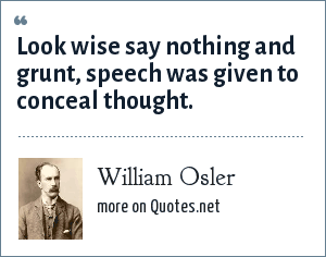 William Osler: Look wise say nothing and grunt, speech was given to conceal thought.