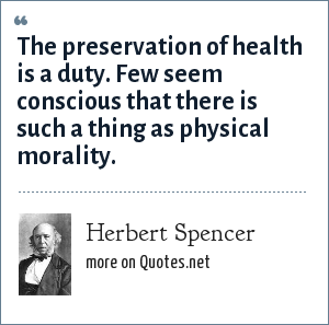 Herbert Spencer: The preservation of health is a duty. Few seem conscious that there is such a thing as physical morality.