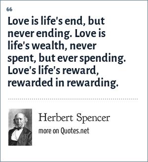 Herbert Spencer: Love is life's end, but never ending. Love is life's wealth, never spent, but ever spending. Love's life's reward, rewarded in rewarding.