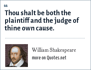 William Shakespeare: Thou shalt be both the plaintiff and the judge of thine own cause.
