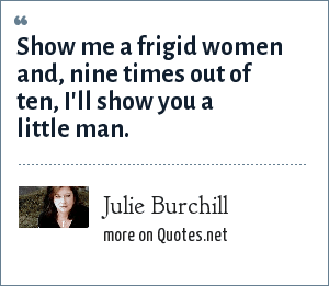 Julie Burchill: Show me a frigid women and, nine times out of ten, I'll show you a little man.