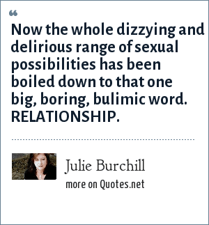 Julie Burchill: Now the whole dizzying and delirious range of sexual possibilities has been boiled down to that one big, boring, bulimic word. RELATIONSHIP.