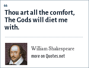William Shakespeare: Thou art all the comfort, The Gods will diet me with.