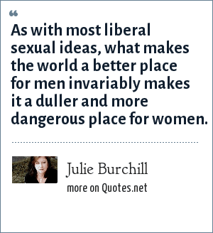 Julie Burchill: As with most liberal sexual ideas, what makes the world a better place for men invariably makes it a duller and more dangerous place for women.