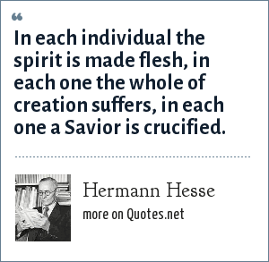 Hermann Hesse: In each individual the spirit is made flesh, in each one the whole of creation suffers, in each one a Savior is crucified.
