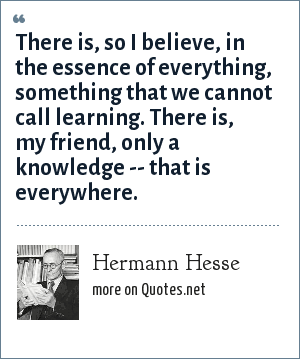 Hermann Hesse: There is, so I believe, in the essence of everything, something that we cannot call learning. There is, my friend, only a knowledge -- that is everywhere.