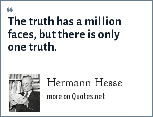 Hermann Hesse: The truth has a million faces, but there is only one truth.