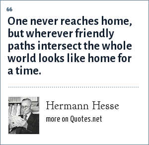 Hermann Hesse: One never reaches home, but wherever friendly paths intersect the whole world looks like home for a time.