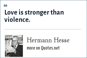 Hermann Hesse: Love is stronger than violence.
