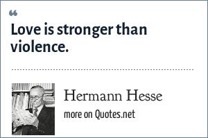 Hermann Hesse: Love is stronger than violence.