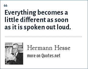 Hermann Hesse: Everything becomes a little different as soon as it is spoken out loud.