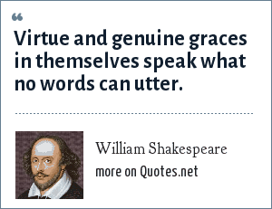 William Shakespeare: Virtue and genuine graces in themselves speak what no words can utter.