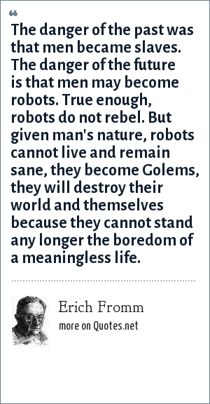Erich Fromm: The danger of the past was that men became slaves. The danger of the future is that men may become robots. True enough, robots do not rebel. But given man's nature, robots cannot live and remain sane, they become Golems, they will destroy their world and themselves because they cannot stand any longer the boredom of a meaningless life.