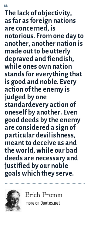 Erich Fromm: The lack of objectivity, as far as foreign nations are concerned, is notorious. From one day to another, another nation is made out to be utterly depraved and fiendish, while ones own nation stands for everything that is good and noble. Every action of the enemy is judged by one standardevery action of oneself by another. Even good deeds by the enemy are considered a sign of particular devilishness, meant to deceive us and the world, while our bad deeds are necessary and justified by our noble goals which they serve.