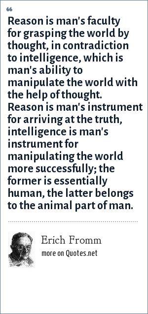 Erich Fromm: Reason is man's faculty for grasping the world by thought, in contradiction to intelligence, which is man's ability to manipulate the world with the help of thought. Reason is man's instrument for arriving at the truth, intelligence is man's instrument for manipulating the world more successfully; the former is essentially human, the latter belongs to the animal part of man.