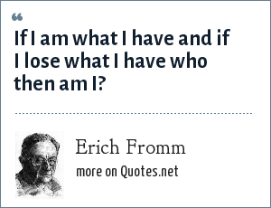Erich Fromm: If I am what I have and if I lose what I have who then am I?