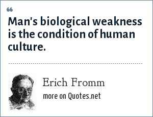 Erich Fromm: Man's biological weakness is the condition of human culture.