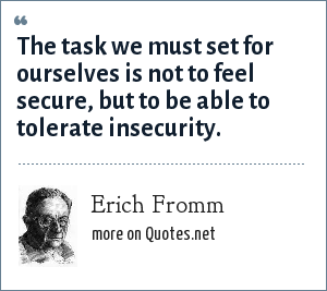 Erich Fromm: The task we must set for ourselves is not to feel secure, but to be able to tolerate insecurity.