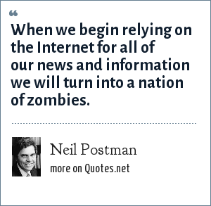 Neil Postman: When we begin relying on the Internet for all of our news and information we will turn into a nation of zombies.
