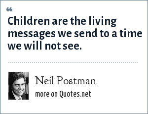 Neil Postman: Children are the living messages we send to a time we will not see.