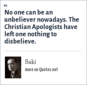 Saki: No one can be an unbeliever nowadays. The Christian Apologists have left one nothing to disbelieve.