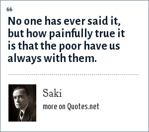 Saki: No one has ever said it, but how painfully true it is that the poor have us always with them.
