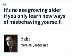 Saki: It's no use growing older if you only learn new ways of misbehaving yourself.