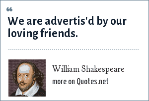 William Shakespeare: We are advertis'd by our loving friends.