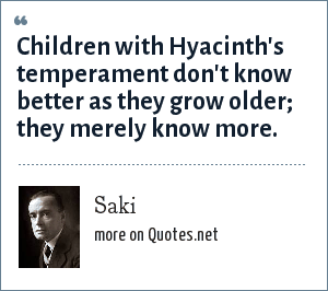 Saki: Children with Hyacinth's temperament don't know better as they grow older; they merely know more.