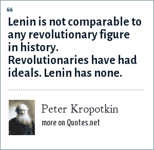 Peter Kropotkin: Lenin is not comparable to any revolutionary figure in history. Revolutionaries have had ideals. Lenin has none.