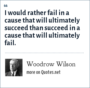 Woodrow Wilson: I would rather fail in a cause that will ultimately succeed than succeed in a cause that will ultimately fail.