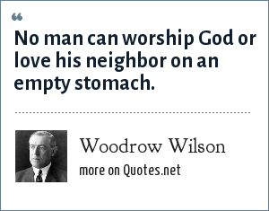 Woodrow Wilson: No man can worship God or love his neighbor on an empty stomach.