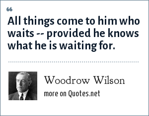 Woodrow Wilson: All things come to him who waits -- provided he knows what he is waiting for.