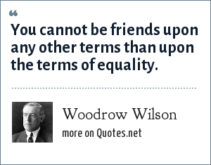 Woodrow Wilson: You cannot be friends upon any other terms than upon the terms of equality.