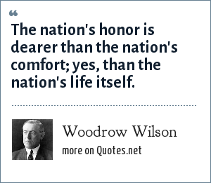 Woodrow Wilson: The nation's honor is dearer than the nation's comfort; yes, than the nation's life itself.