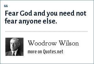 Woodrow Wilson: Fear God and you need not fear anyone else.