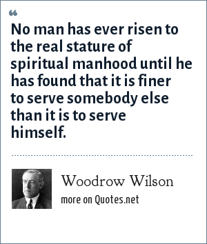 Woodrow Wilson: No man has ever risen to the real stature of spiritual manhood until he has found that it is finer to serve somebody else than it is to serve himself.
