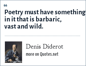 Denis Diderot: Poetry must have something in it that is barbaric, vast and wild.