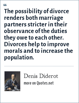 Denis Diderot: The possibility of divorce renders both marriage partners stricter in their observance of the duties they owe to each other. Divorces help to improve morals and to increase the population.
