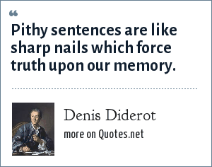 Denis Diderot: Pithy sentences are like sharp nails which force truth upon our memory.