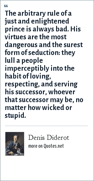 Denis Diderot: The arbitrary rule of a just and enlightened prince is always bad. His virtues are the most dangerous and the surest form of seduction: they lull a people imperceptibly into the habit of loving, respecting, and serving his successor, whoever that successor may be, no matter how wicked or stupid.