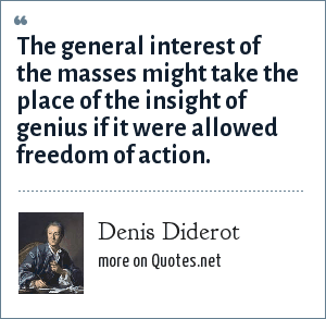 Denis Diderot: The general interest of the masses might take the place of the insight of genius if it were allowed freedom of action.