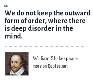 William Shakespeare: We do not keep the outward form of order, where there is deep disorder in the mind.