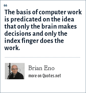 Brian Eno: The basis of computer work is predicated on the idea that only the brain makes decisions and only the index finger does the work.