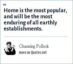 Channing Pollock: Home is the most popular, and will be the most enduring of all earthly establishments.