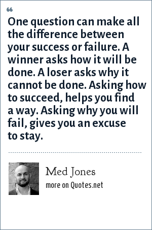 Med Jones: One question can make all the difference between your success or failure. A winner asks how it will be done. A loser asks why it cannot be done. Asking how to succeed, helps you find a way. Asking why you will fail, gives you an excuse to stay.