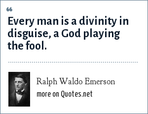 Ralph Waldo Emerson: Every man is a divinity in disguise, a God playing the fool.
