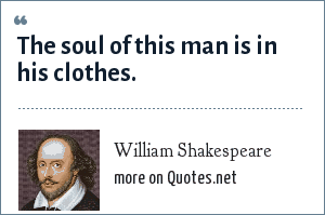 William Shakespeare: The soul of this man is in his clothes.