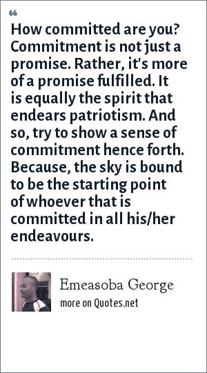 Emeasoba George: How committed are you? Commitment is not just a promise. Rather, it's more of a promise fulfilled. It is equally the spirit that endears patriotism. And so, try to show a sense of commitment hence forth. Because, the sky is bound to be the starting point of whoever that is committed in all his/her endeavours.