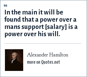Alexander Hamilton: In the main it will be found that a power over a mans support [salary] is a power over his will.